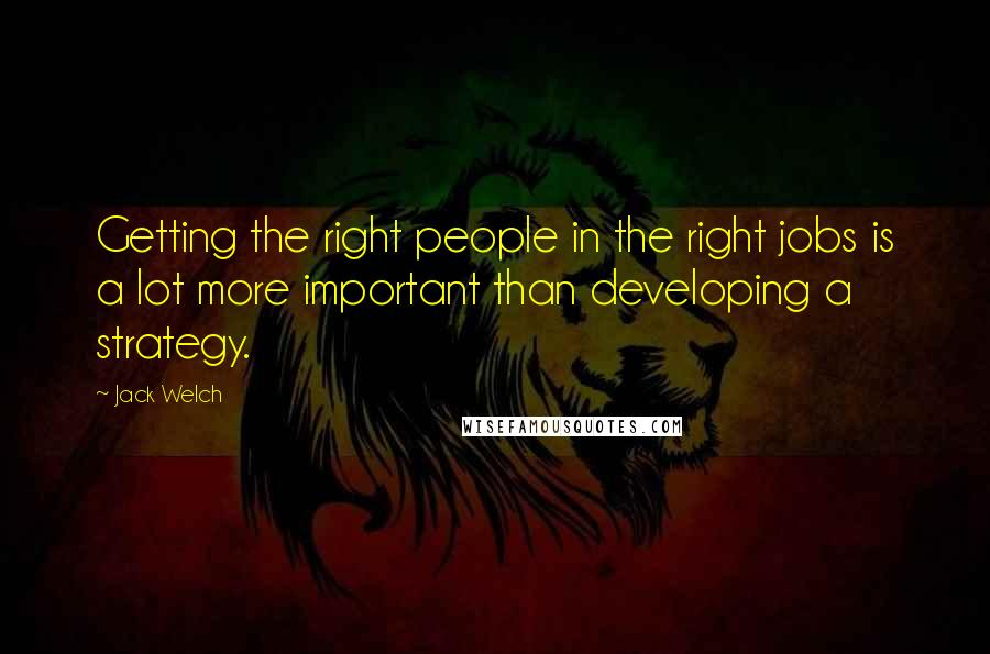 Jack Welch quotes: Getting the right people in the right jobs is a lot more important than developing a strategy.