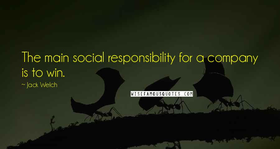 Jack Welch quotes: The main social responsibility for a company is to win.