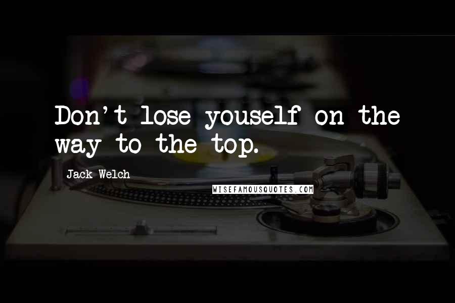 Jack Welch quotes: Don't lose youself on the way to the top.
