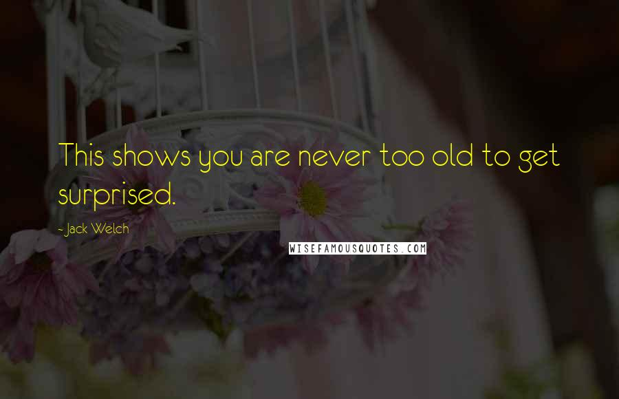 Jack Welch quotes: This shows you are never too old to get surprised.