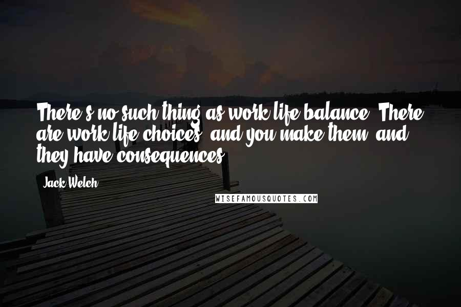 Jack Welch quotes: There's no such thing as work-life balance. There are work-life choices, and you make them, and they have consequences.