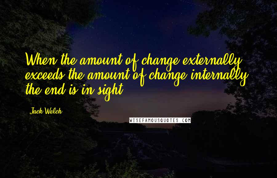 Jack Welch quotes: When the amount of change externally exceeds the amount of change internally, the end is in sight.