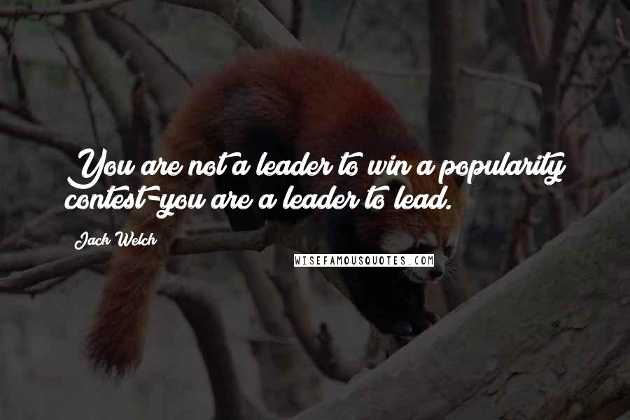 Jack Welch quotes: You are not a leader to win a popularity contest-you are a leader to lead.