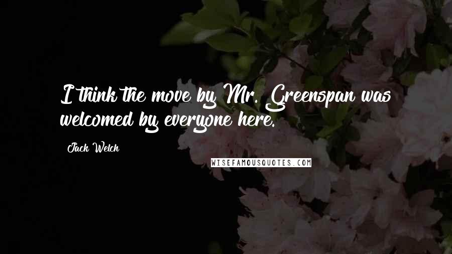 Jack Welch quotes: I think the move by Mr. Greenspan was welcomed by everyone here.