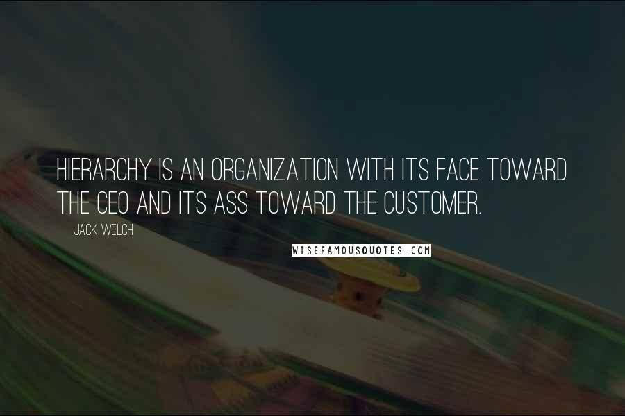 Jack Welch quotes: Hierarchy is an organization with its face toward the CEO and its ass toward the customer.