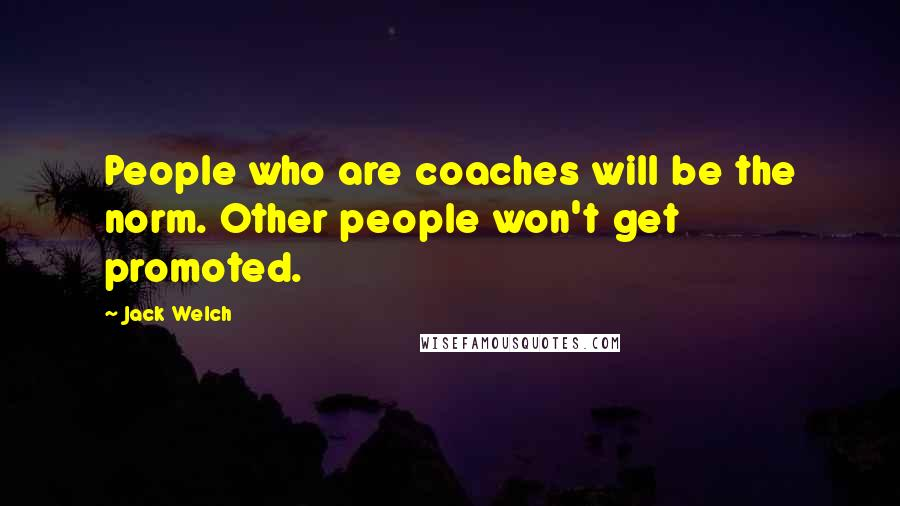 Jack Welch quotes: People who are coaches will be the norm. Other people won't get promoted.