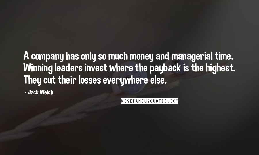 Jack Welch quotes: A company has only so much money and managerial time. Winning leaders invest where the payback is the highest. They cut their losses everywhere else.