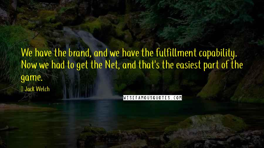 Jack Welch quotes: We have the brand, and we have the fulfillment capability. Now we had to get the Net, and that's the easiest part of the game.