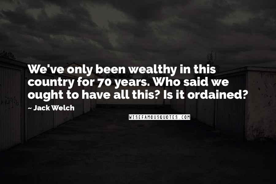 Jack Welch quotes: We've only been wealthy in this country for 70 years. Who said we ought to have all this? Is it ordained?