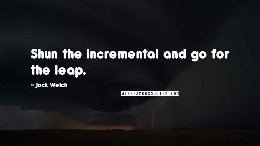 Jack Welch quotes: Shun the incremental and go for the leap.