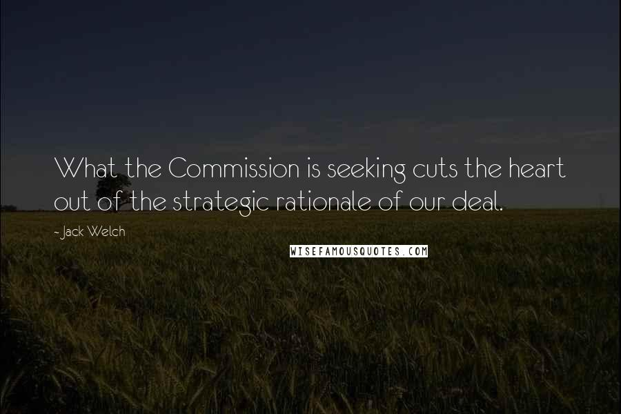 Jack Welch quotes: What the Commission is seeking cuts the heart out of the strategic rationale of our deal.