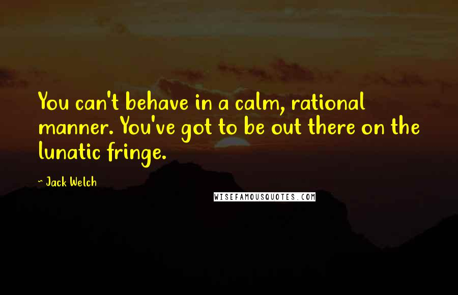 Jack Welch quotes: You can't behave in a calm, rational manner. You've got to be out there on the lunatic fringe.