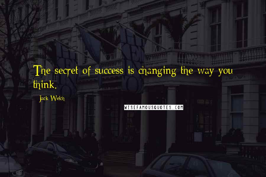 Jack Welch quotes: The secret of success is changing the way you think.