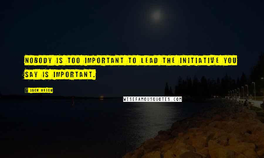 Jack Welch quotes: Nobody is too important to lead the initiative you say is important.