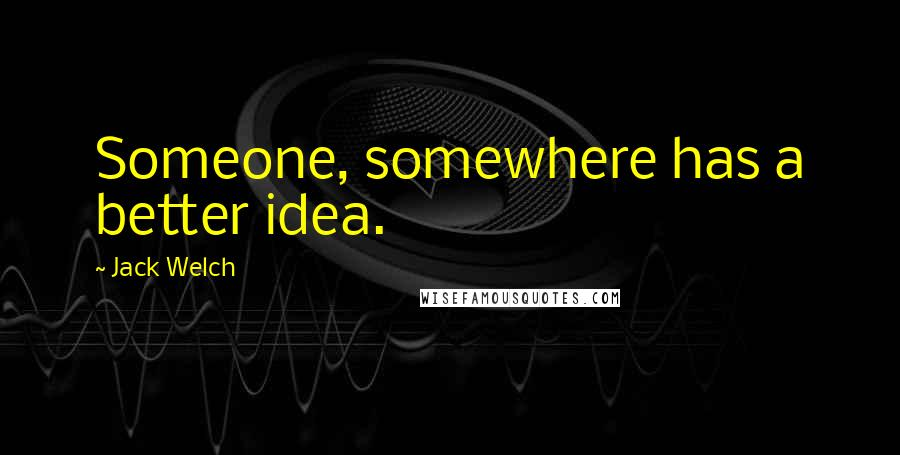 Jack Welch quotes: Someone, somewhere has a better idea.
