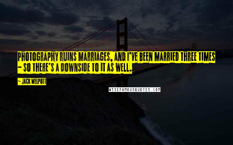 Jack Welpott quotes: Photography ruins marriages, and I've been married three times - so there's a downside to it as well.