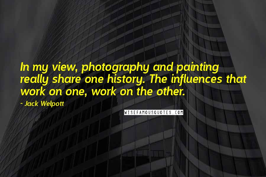 Jack Welpott quotes: In my view, photography and painting really share one history. The influences that work on one, work on the other.