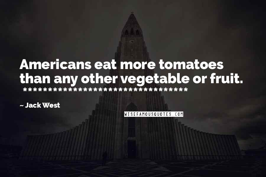 Jack West quotes: Americans eat more tomatoes than any other vegetable or fruit. *********************************