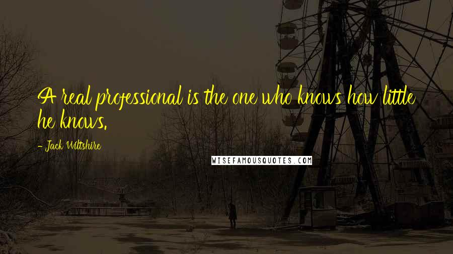 Jack Wiltshire quotes: A real professional is the one who knows how little he knows.