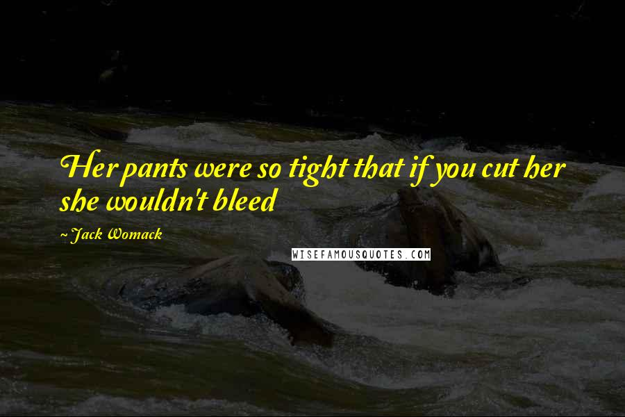 Jack Womack quotes: Her pants were so tight that if you cut her she wouldn't bleed