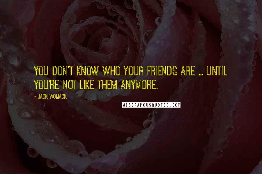Jack Womack quotes: You don't know who your friends are ... until you're not like them anymore.
