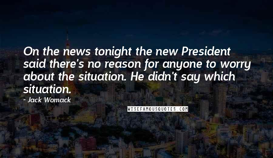 Jack Womack quotes: On the news tonight the new President said there's no reason for anyone to worry about the situation. He didn't say which situation.