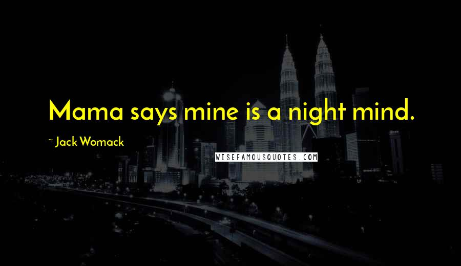 Jack Womack quotes: Mama says mine is a night mind.