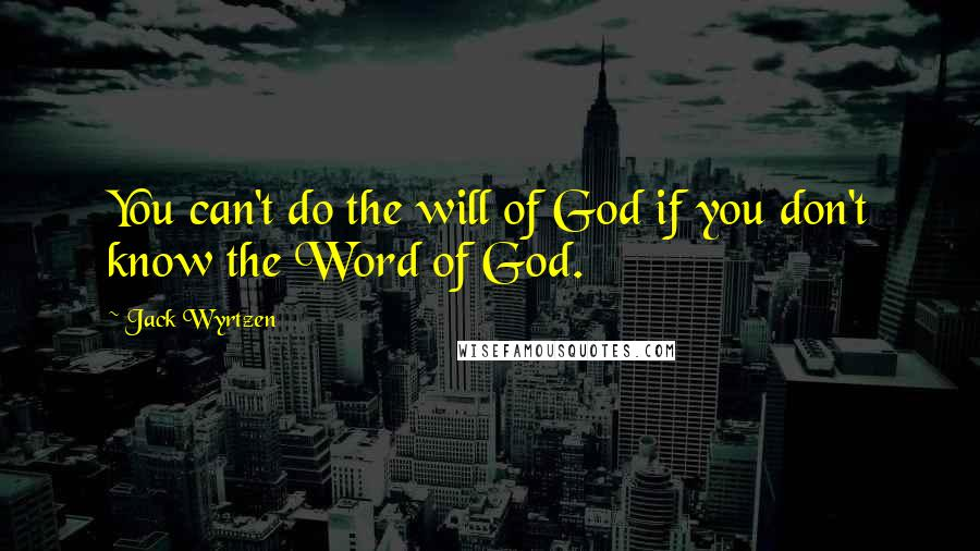 Jack Wyrtzen quotes: You can't do the will of God if you don't know the Word of God.
