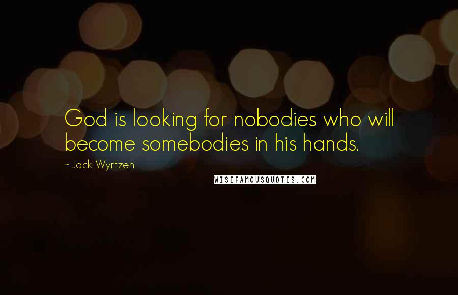 Jack Wyrtzen quotes: God is looking for nobodies who will become somebodies in his hands.
