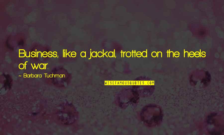 Jackals Quotes By Barbara Tuchman: Business, like a jackal, trotted on the heels