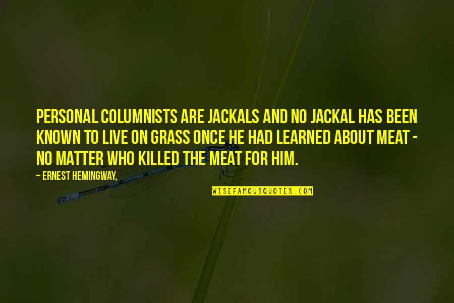 Jackals Quotes By Ernest Hemingway,: Personal columnists are jackals and no jackal has