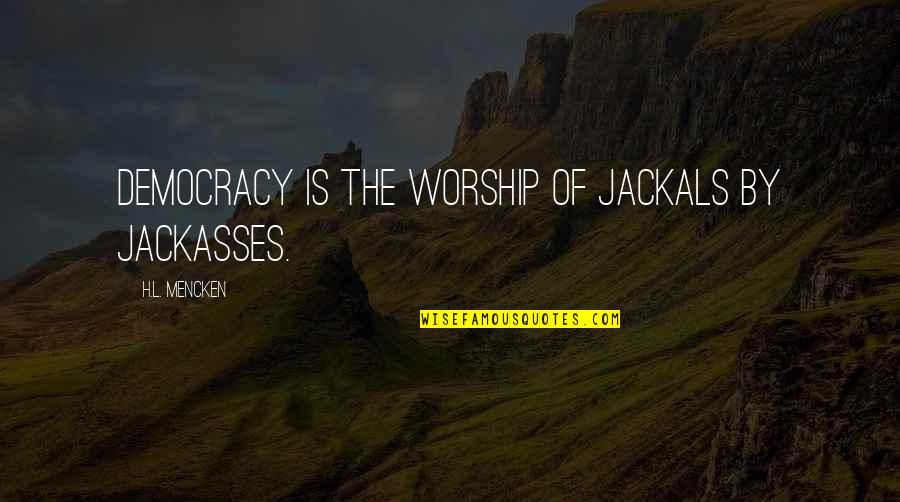 Jackals Quotes By H.L. Mencken: Democracy is the worship of jackals by jackasses.
