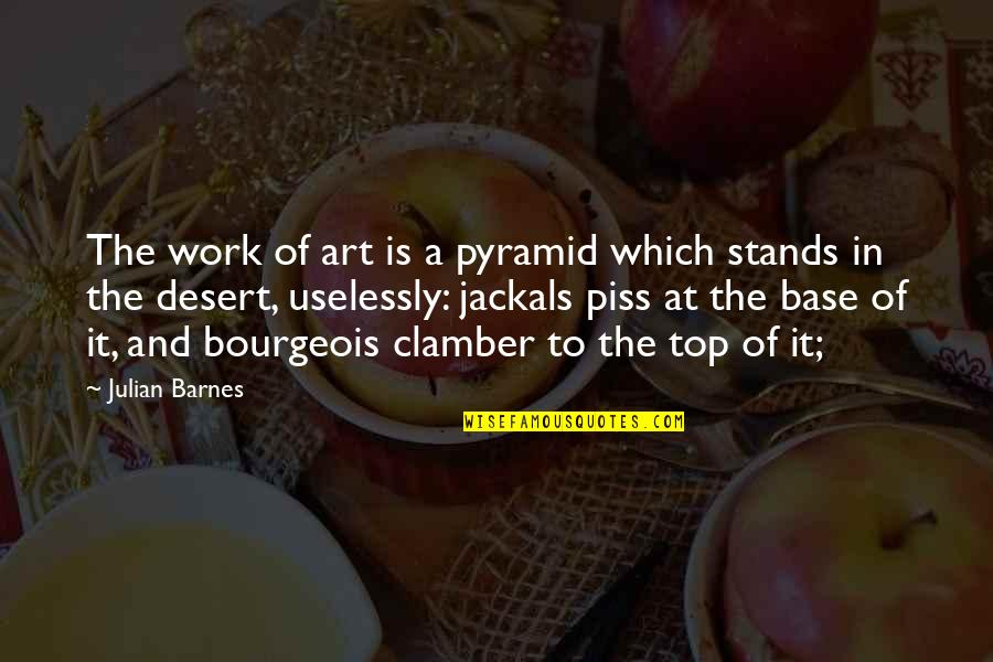 Jackals Quotes By Julian Barnes: The work of art is a pyramid which