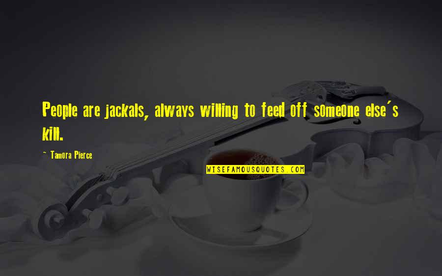 Jackals Quotes By Tamora Pierce: People are jackals, always willing to feed off