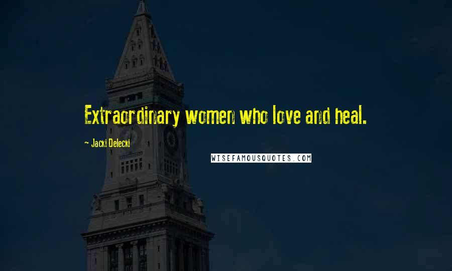 Jacki Delecki quotes: Extraordinary women who love and heal.
