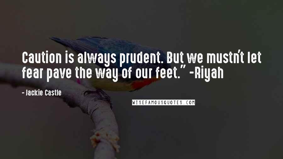 "Jackie Castle quotes: Caution is always prudent. But we mustn't let fear pave the way of our feet."" -Riyah"