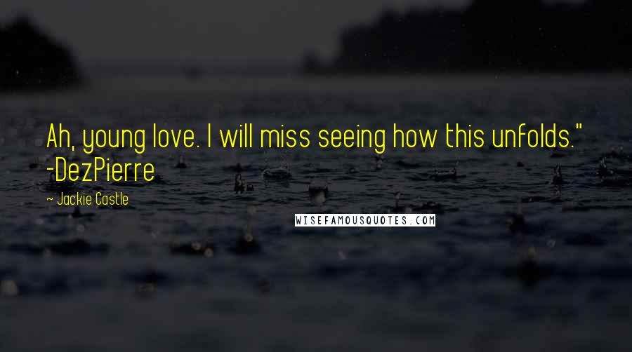 "Jackie Castle quotes: Ah, young love. I will miss seeing how this unfolds."" -DezPierre"