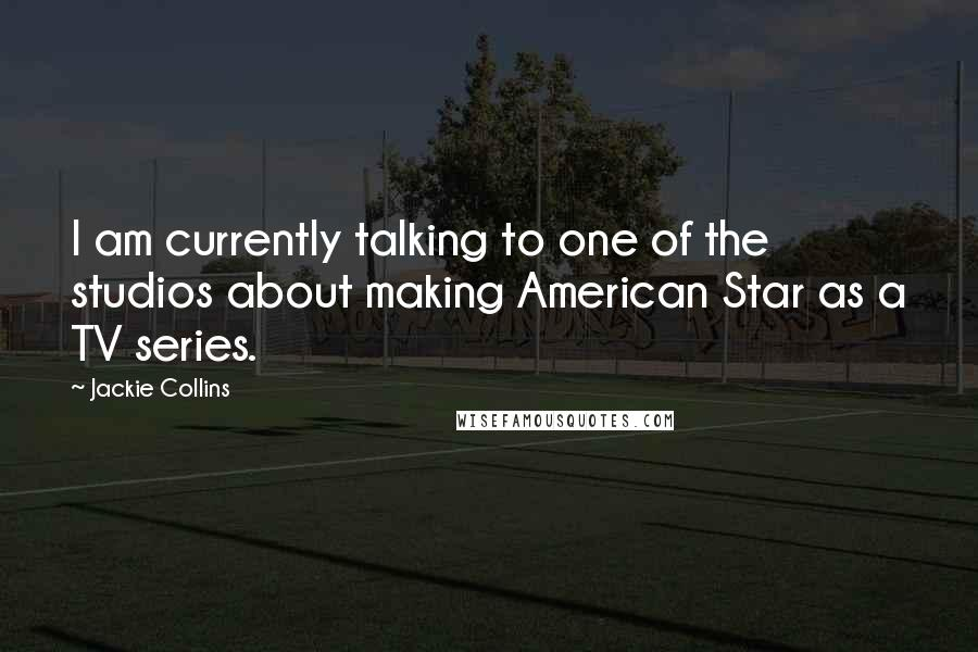 Jackie Collins quotes: I am currently talking to one of the studios about making American Star as a TV series.