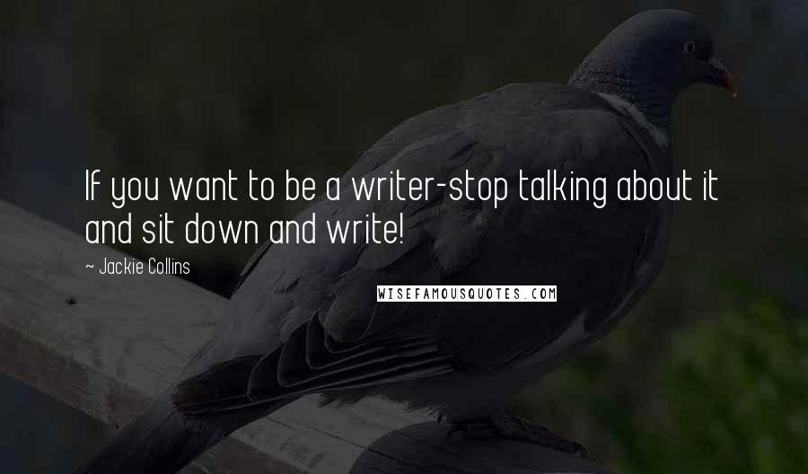 Jackie Collins quotes: If you want to be a writer-stop talking about it and sit down and write!
