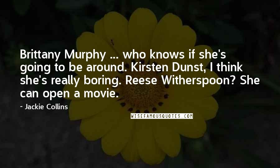 Jackie Collins quotes: Brittany Murphy ... who knows if she's going to be around. Kirsten Dunst, I think she's really boring. Reese Witherspoon? She can open a movie.