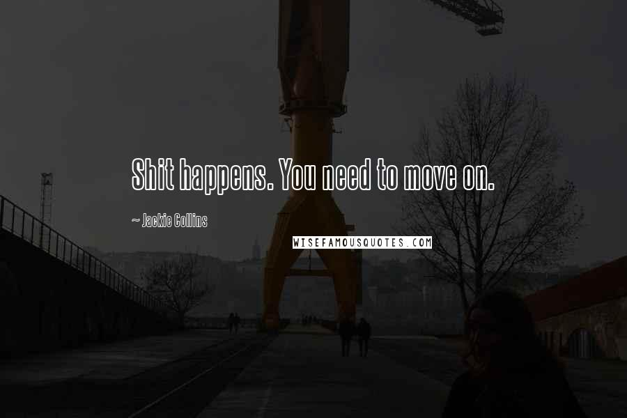 Jackie Collins quotes: Shit happens. You need to move on.