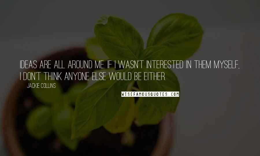 Jackie Collins quotes: Ideas are all around me. If I wasn't interested in them myself, I don't think anyone else would be either.