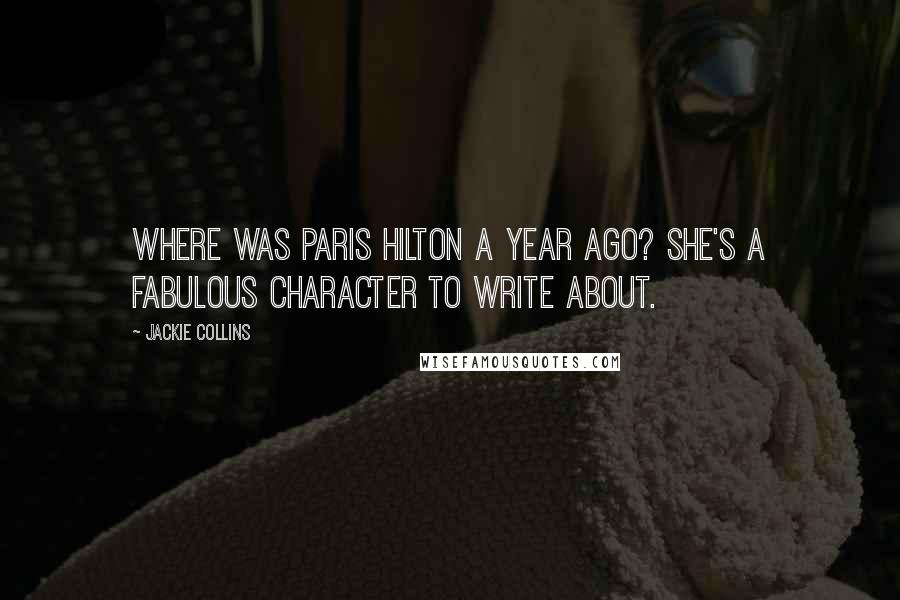 Jackie Collins quotes: Where was Paris Hilton a year ago? She's a fabulous character to write about.