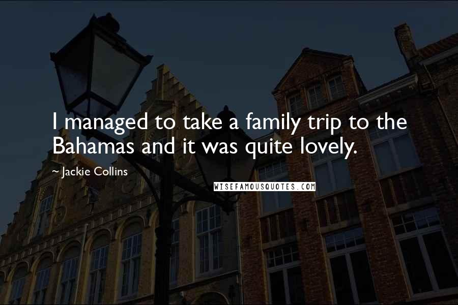 Jackie Collins quotes: I managed to take a family trip to the Bahamas and it was quite lovely.