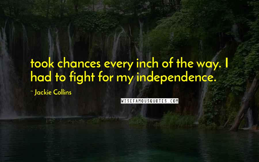 Jackie Collins quotes: took chances every inch of the way. I had to fight for my independence.