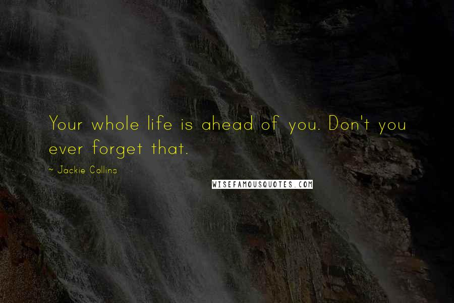 Jackie Collins quotes: Your whole life is ahead of you. Don't you ever forget that.