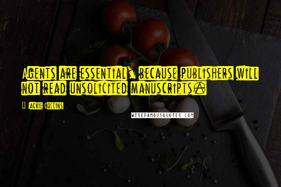 Jackie Collins quotes: Agents are essential, because publishers will not read unsolicited manuscripts.