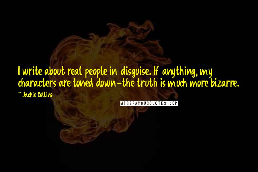Jackie Collins quotes: I write about real people in disguise. If anything, my characters are toned down-the truth is much more bizarre.