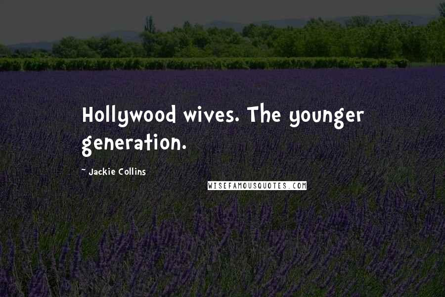 Jackie Collins quotes: Hollywood wives. The younger generation.