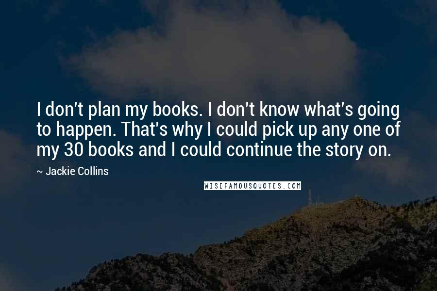 Jackie Collins quotes: I don't plan my books. I don't know what's going to happen. That's why I could pick up any one of my 30 books and I could continue the story